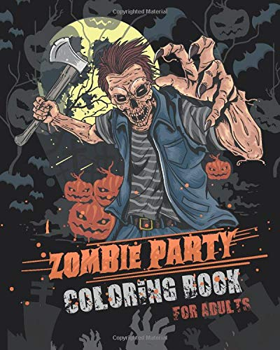 Zombie Party Coloring Book for Adults: for Everyone Adults Teenagers Tweens Older Kids Halloween October 31   Stress Relief  Relaxation  Grown Ups