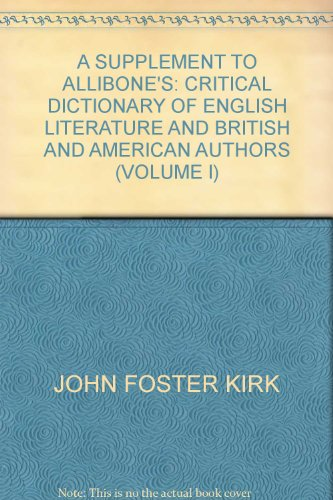 A SUPPLEMENT TO ALLIBONE\'S: CRITICAL DICTIONARY OF ENGLISH LITERATURE AND BRITISH AND AMERICAN AUTHORS (VOLUME I)