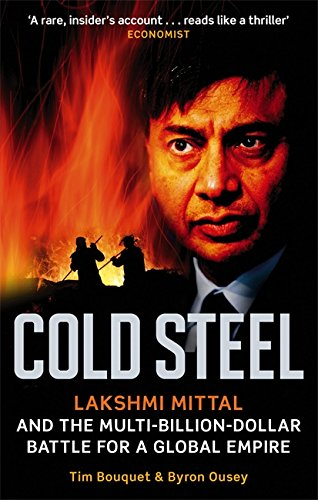 Cold Steel: Lakshmi Mittal and the Multi-Billion-Dollar Battle for a Global Empire