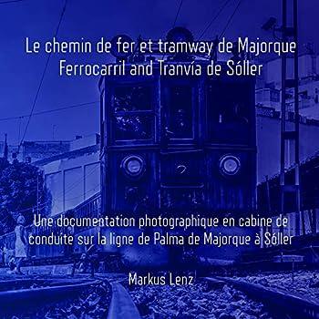 Le chemin de fer et tramway de Majorque: Ferrocarril et Tranvía de Sóller: Une documentation photographique en cabine de conduite sur la ligne de Palma de Majorque à Sóller