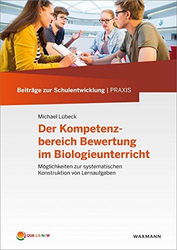 Der Kompetenzbereich Bewertung im Biologieunterricht: Möglichkeiten zur systematischen Konstruktion von Lernaufgaben (Beiträge zur Schulentwicklung | Praxis)
