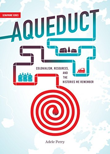 Aqueduct: Colonialism, Resources, and the Histories We Remember (Semaphore) by Associate Professor Department of History Adele Perry (2016-05-06)