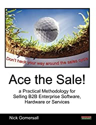 Ace the Sale! a Practical Methodology for Selling B2B Enterprise Software, Hardware or Services by Nick Gomersall (2011-04-11)