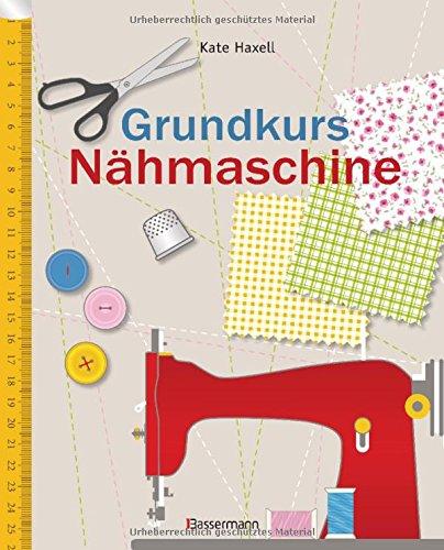 Grundkurs Nähmaschine: Nähen leicht gemacht - Schritt für Schritt vom Einsteiger zum Profi