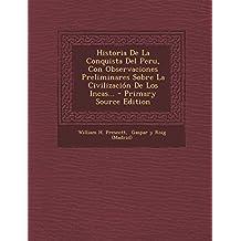 Historia de La Conquista del Peru, Con Observaciones Preliminares Sobre La Civilizacion de Los Incas... - Primary Source Edition