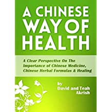 A Chinese Way Of Health: A Clear Perspective on The Importance of Chinese Medicine, Chinese Herbal Formulas & Healing (English Edition)