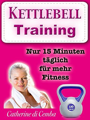 Kettlebell - Training (ideal zum Abnehmen mit Spaß): Nur 15 Minuten täglich für mehr Fitness -