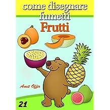 Disegno per Bambini: Come Disegnare Fumetti - Frutti (Imparare a Disegnare Vol. 21) (Italian Edition)