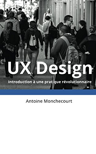 UX Design: introduction a une pratique revolutionnaire (Introduction a l'UX Design t. 1)