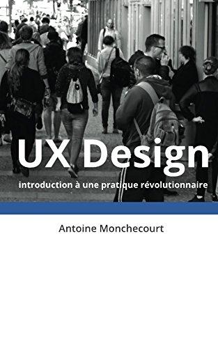 UX Design: introduction a une pratique revolutionnaire (Introduction a l'UX Design t. 1) par Antoine Monchecourt