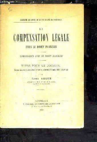 LA COMPENSATION LEGALE DANS LE DROIT FRANCAIS - COMPARAISON AVEC LE DROIT ALLEMAND - THESE POUR LE DOCTORAT SOUTENUE DEVANT LA FACULTE DE DROIT DE BORDEAUX LE MERCREDI 22 DECEMBRE 1909 A 4H DU SOIR.