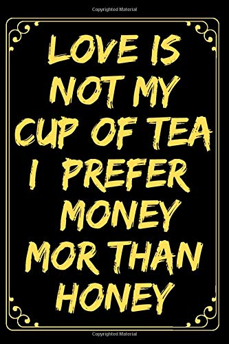 Love Is Not My Cup Of Tea I Prefer Money Mor Than Honey: Funny Lined Journal Notebook For Women & Men, Inspirational Journal With Quotes About Life, ... Diary, 120 Pages, (6'x9'), Glossy Finish