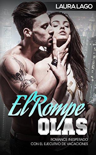 El Rompe-Olas: Romance Inesperado con el Ejecutivo de Vacaciones (Novela Romántica y Erótica en Español: Alma Gemela) de [Lago, Laura]