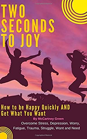 Two Seconds to Joy!: How to be Happy Quickly AND Get What You Want - Overcome Stress, Depression, Worry, Fatigue, Trauma, Struggle, Want and Need