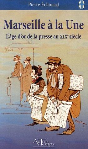 Marseille à la Une : L'âge d'or de la presse au 19e siècle par Pierre Echinard