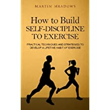 How to Build Self-Discipline to Exercise: Practical Techniques and Strategies to Develop a Lifetime Habit of Exercise