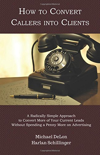 How to Convert Callers into Clients: A Radically Simple Approach to Convert More of Your Current Leads Without Spending a Penny More on Advertising