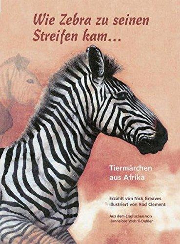 Wie Zebra zu seinen Streifen kam ...: Tiermärchen aus Afrika Band 1 (Wie Zu Sagen, Ihre)