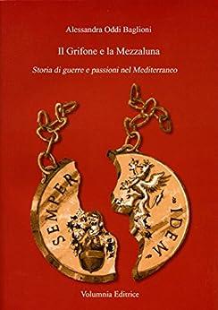 Il Grifone e la Mezzaluna: Storia di guerre e passioni nel Mediterraneo di [Oddi Baglioni, Alessandra]