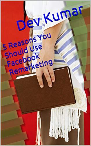 5 Reasons You Should Use Facebook Remarketing (English Edition)