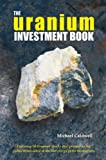 Scarica Libro The Uranium Investment Book Featuring 20 Uranium Stocks That Prosper as the Global Renaissance in Nuclear Energy Gains Momentum (PDF,EPUB,MOBI) Online Italiano Gratis