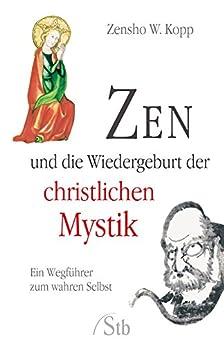 Zen und die Wiedergeburt der christlichen Mystik- Ein Wegführer zum wahren Selbst (German Edition) by [Kopp, Zensho W.]
