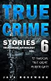 True Crime Stories Volume 6: 12 Shocking True Crime Murder Cases (True Crime Anthology)