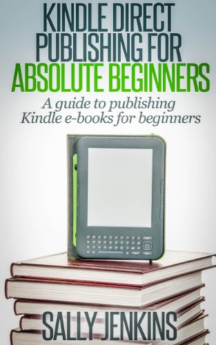 Kindle Direct Publishing For Absolute Beginners: A Guide to Publishing Kindle E-Books for Beginners by [Jenkins, Sally]