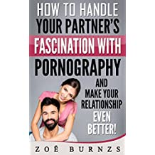 How to Handle Your Partner's Fascination with Pornography and Make Your Relationship Even Better! (English Edition)