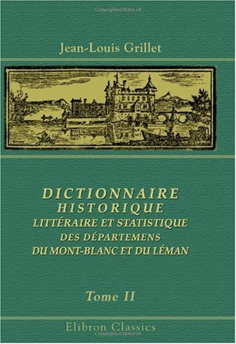 Dictionnaire historique, littéraire et statistique des départemens du Mont-Blanc et du Léman: Contenant l'Histoire ancienne et moderne de la Savoie,...Tome 2