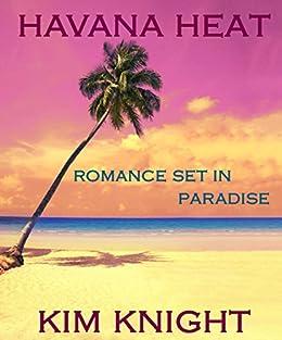 Havana Heat: Romance Set in Paradise Series #1: Steamy Short Romance In An Exotic Location by [Knight, Kim]