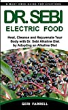 DR. SEBI ELECTRIC FOOD: Heal, Cleanse and Rejuvenate Your Body with Dr. Sebi Alkaline Herbs by Adopting an Alkaline Diet