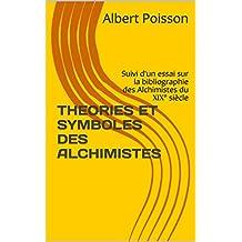 THEORIES ET SYMBOLES DES ALCHIMISTES: Suivi d'un essai sur la bibliographie des Alchimistes du XIX° siècle