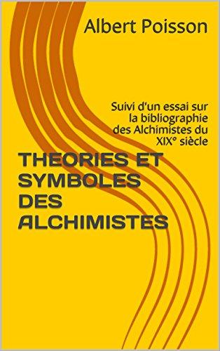 THEORIES ET SYMBOLES DES ALCHIMISTES: Suivi d'un essai sur la bibliographie des Alchimistes du XIX° siècle par Albert Poisson