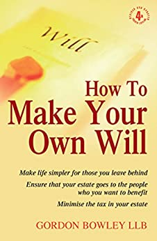 How To Make Your Own Will 4th Edition: Make life simpler for those you leave behind. Ensure that your estate goes to the people who you want to benefit. Minimise the tax in your estate. by [Bowley, Gordon]