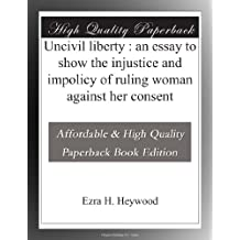 Uncivil liberty : an essay to show the injustice and impolicy of ruling woman against her consent
