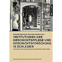 Institutionen der Geschichtspflege und Geschichtsforschung in Schlesien: Von der Aufklärung bis zum Ersten Weltkrieg (Neue Forschungen zur Schlesischen Geschichte)