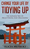 Change Your Life By Tidying Up: The Japanese Way Of Decluttering And Organizing