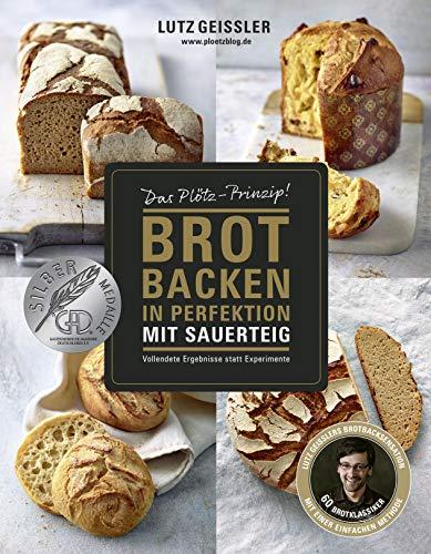 (Brot backen in Perfektion mit Sauerteig - Das Plötz-Prinzip! Vollendete Ergebnisse statt Experimente - 60 Brotklassiker - Lutz Geisslers Brotbacksensation mit einer einfachen Methode)