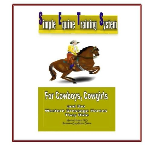 Simple Equine Training System: For Cowboys, Cowgirls and the Western Dressage Horses they Ride