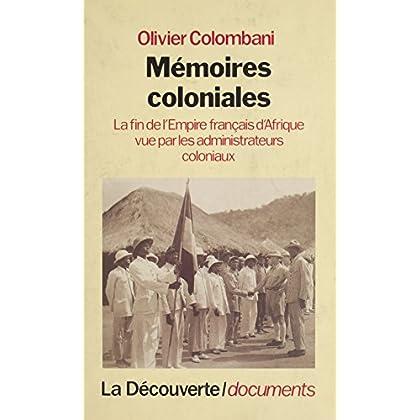Mémoires coloniales: La fin de l'empire français d'Afrique vue par les administrateurs coloniaux (Textes à l'appui)