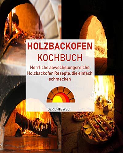 Holzbackofen Kochbuch: Herrliche abwechslungsreiche Holzbackofen Rezepte, die einfach - Gerichte Dem Aus Pizzaofen