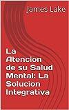 La Atencion de su Salud Mental: La Solucion Integrativa (The Integrative Mental Health Solution nº 10) (Spanish Edition)