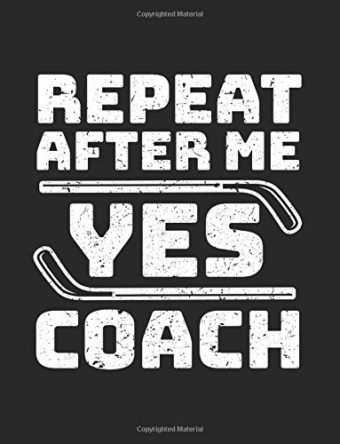 Repeat After Me Yes Coach: Hockey Journal For Coaches: 1 por Dartan Creations