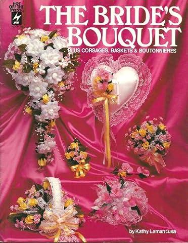 The Bride's Bouquet: Plus Corsages, Baskets & Boutonnieres
