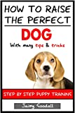 How to raise the perfect dog: Step by step puppy training (puppy training, puppy books, puppy care, dog training, dog training guide) (English Edition)