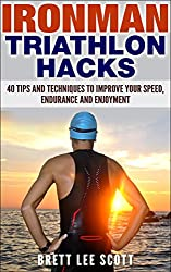 Ironman Triathlon Hacks: 40 Tips and Techniques to Improve Your Speed, Endurance and Enjoyment (Iron Training Tips)