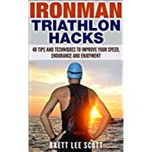 Ironman Triathlon Hacks: 40 Tips and Techniques to Improve Your Speed, Endurance and Enjoyment (Iron Training Tips) (English Edition)