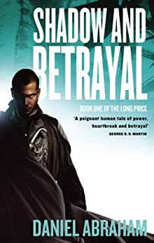 Shadow And Betrayal: Book One of The Long Price by [Abraham, Daniel]