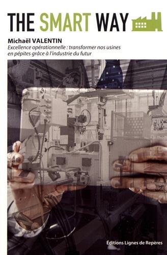The Smart Way : Excellence opérationnelle, profiter de l'industrie du futur pour transformer nos usines en pépites